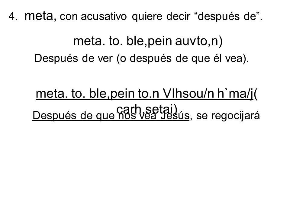 4. meta, con acusativo quiere decir después de. meta. to. ble,pein auvto,n) Después de ver (o después de que él vea). meta. to. ble,pein to.n VIhsou/n