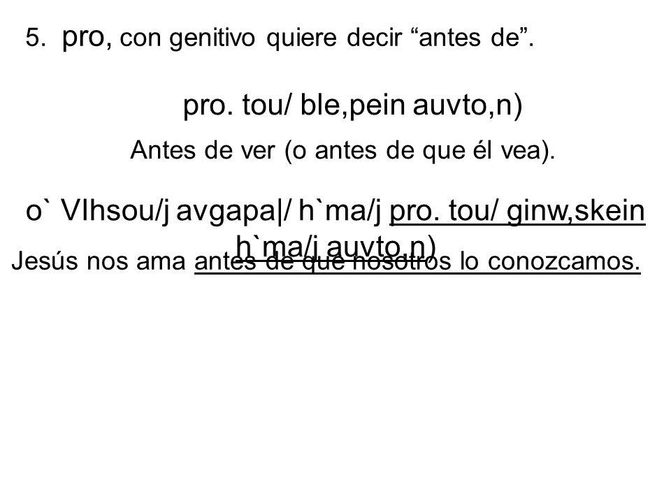 5. pro, con genitivo quiere decir antes de. pro. tou/ ble,pein auvto,n) Antes de ver (o antes de que él vea). o` VIhsou/j avgapa|/ h`ma/j pro. tou/ gi