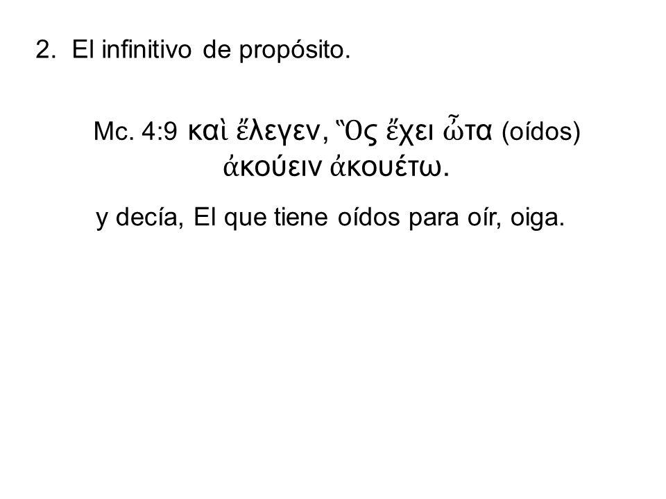 2. El infinitivo de propósito. Mc. 4:9 κα λεγεν, ς χει τα (oídos) κούειν κουέτω. y decía, El que tiene oídos para oír, oiga.