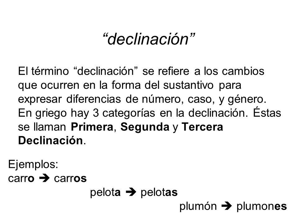 El término declinación se refiere a los cambios que ocurren en la forma del sustantivo para expresar diferencias de número, caso, y género. En griego