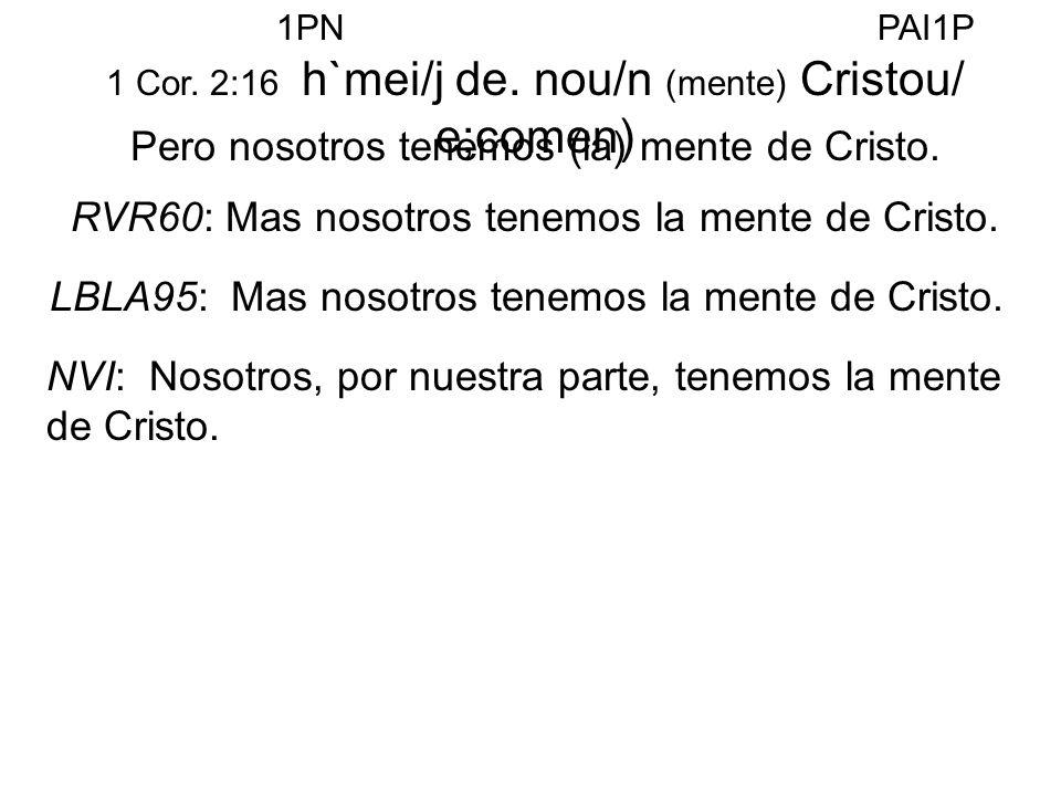 1 Cor. 2:16 h`mei/j de. nou/n (mente) Cristou/ e;comen) Pero nosotros tenemos (la) mente de Cristo. RVR60: Mas nosotros tenemos la mente de Cristo. LB