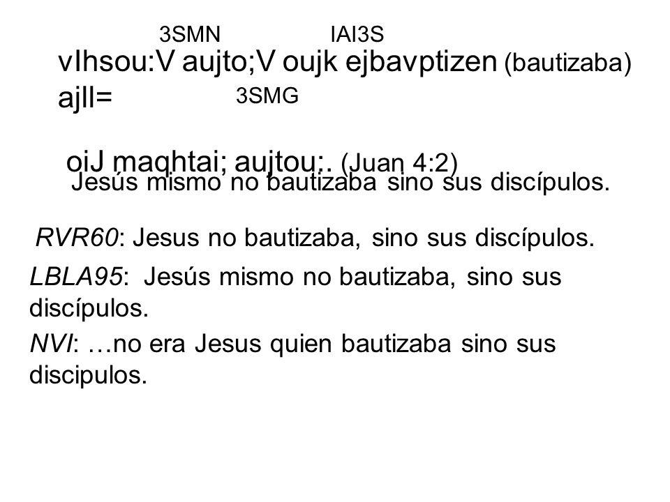 vIhsou:V aujto;V oujk ejbavptizen (bautizaba) ajll= oiJ maqhtai; aujtou:. (Juan 4:2) vIhsou:V aujto;V oujk ejbavptizen (bautizaba) ajll= oiJ maqhtai;