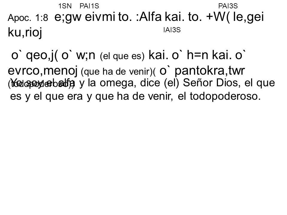 Apoc. 1:8 e;gw eivmi to. :Alfa kai. to. +W( le,gei ku,rioj o` qeo,j( o` w;n (el que es) kai. o` h=n kai. o` evrco,menoj (que ha de venir)( o` pantokra