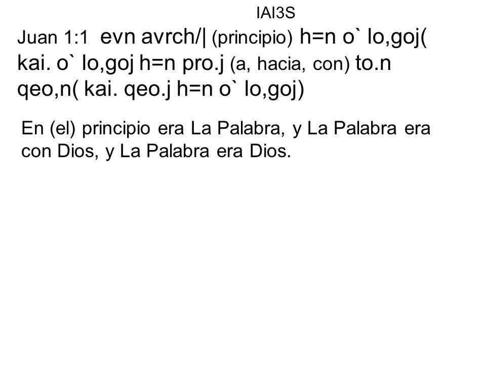 Juan 1:1 evn avrch/| (principio) h=n o` lo,goj( kai. o` lo,goj h=n pro.j (a, hacia, con) to.n qeo,n( kai. qeo.j h=n o` lo,goj) En (el) principio era L