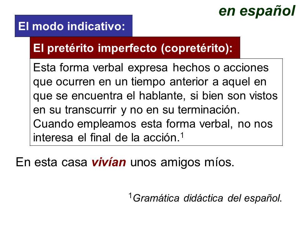 El modo indicativo: 1 Gramática didáctica del español. El pretérito imperfecto (copretérito): Esta forma verbal expresa hechos o acciones que ocurren