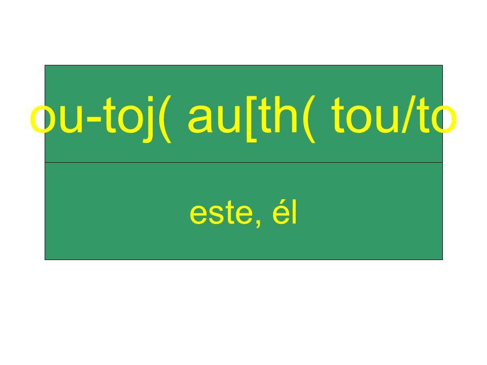 este, él ou-toj( au[th( tou/to