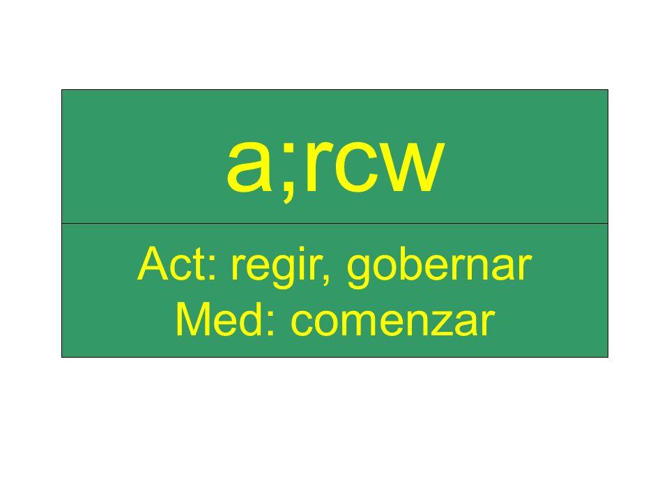 Act: regir, gobernar Med: comenzar a;rcw