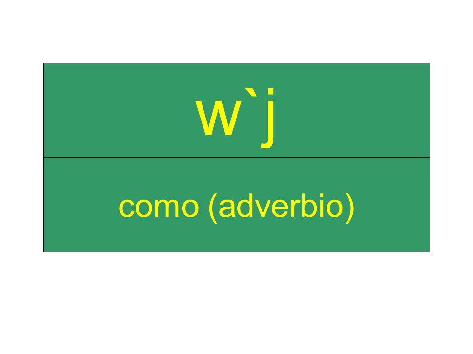 como (adverbio) w`j
