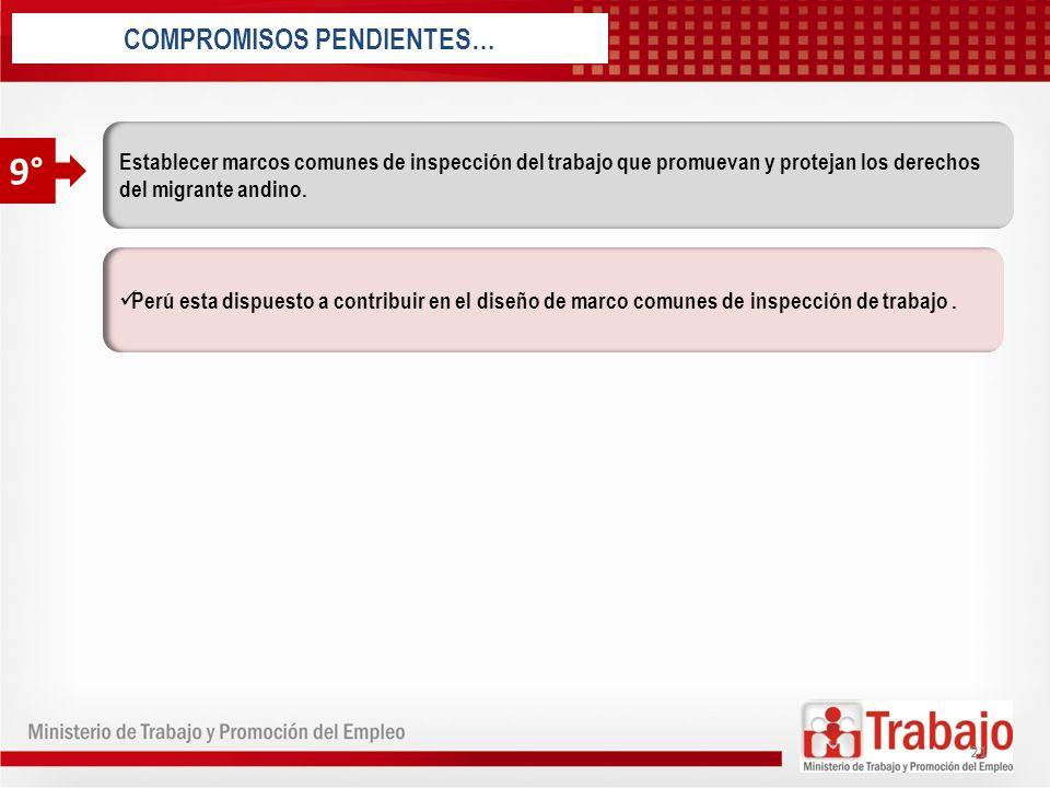 Perú esta dispuesto a contribuir en el diseño de marco comunes de inspección de trabajo. COMPROMISOS PENDIENTES… Establecer marcos comunes de inspecci