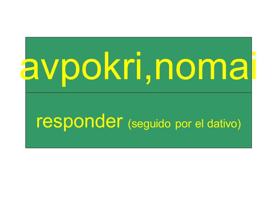 responder (seguido por el dativo) avpokri,nomai