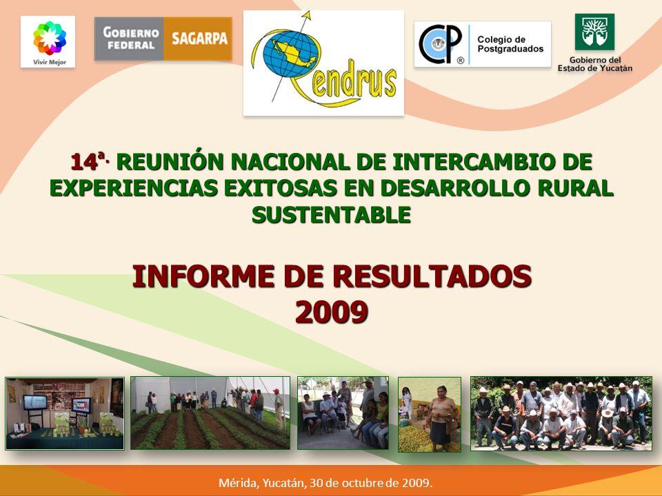 Mérida, Yucatán, 30 de octubre de 2009. 14 ª. REUNIÓN NACIONAL DE INTERCAMBIO DE EXPERIENCIAS EXITOSAS EN DESARROLLO RURAL SUSTENTABLE INFORME DE RESU