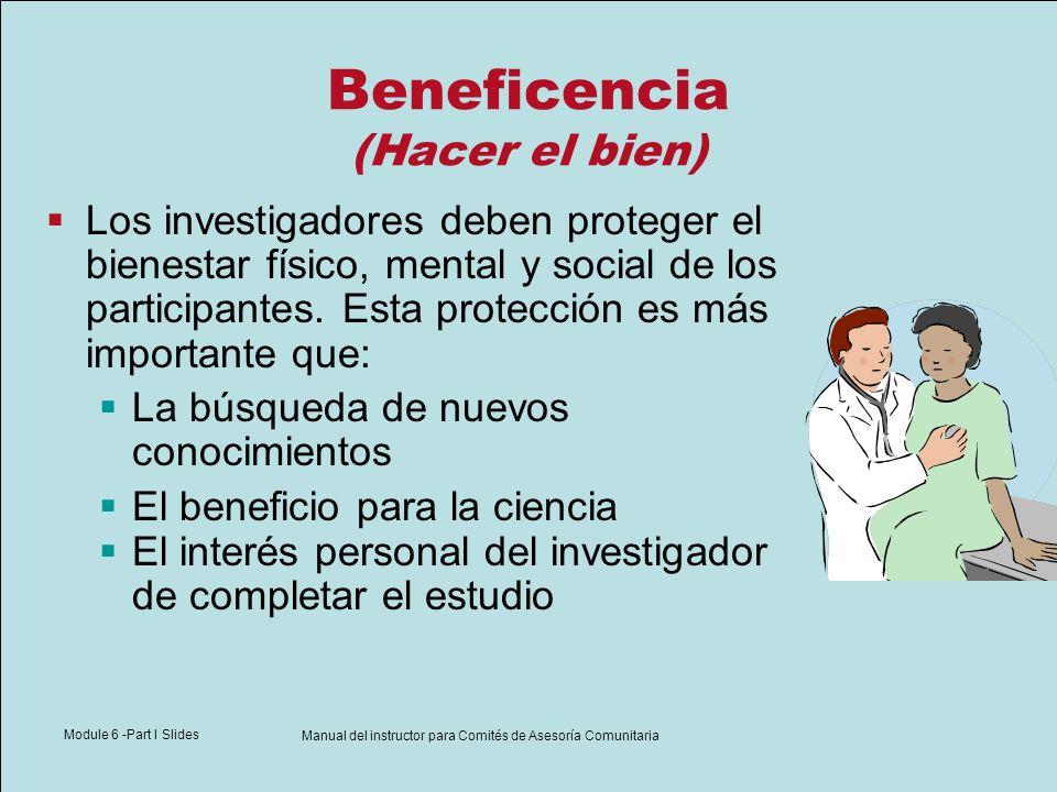 Module 6 -Part I Slides Manual del instructor para Comités de Asesoría Comunitaria Beneficencia (Hacer el bien) Los investigadores deben proteger el b