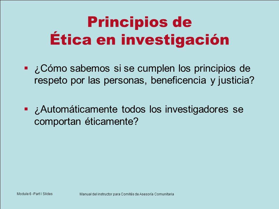 Module 6 -Part I Slides Manual del instructor para Comités de Asesoría Comunitaria Principios de Ética en investigación ¿Cómo sabemos si se cumplen lo