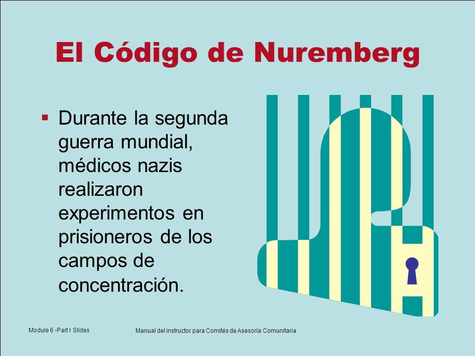 Module 6 -Part I Slides Manual del instructor para Comités de Asesoría Comunitaria El Código de Nuremberg Durante la segunda guerra mundial, médicos n