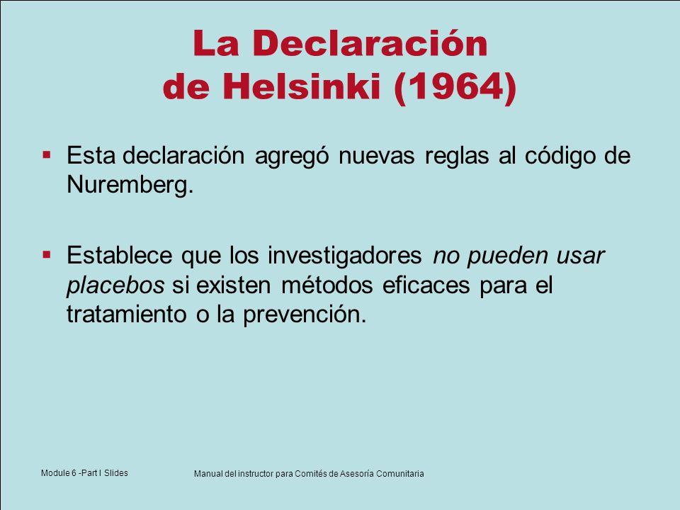 Module 6 -Part I Slides Manual del instructor para Comités de Asesoría Comunitaria La Declaración de Helsinki (1964) Esta declaración agregó nuevas re