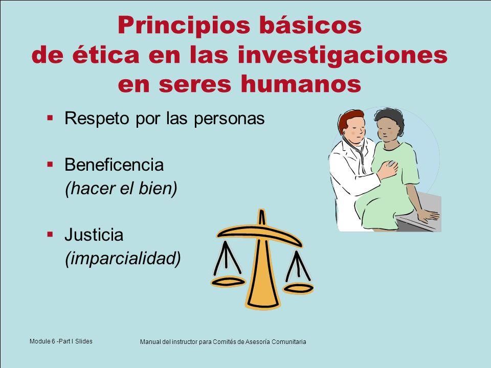 Module 6 -Part I Slides Manual del instructor para Comités de Asesoría Comunitaria Principios básicos de ética en las investigaciones en seres humanos