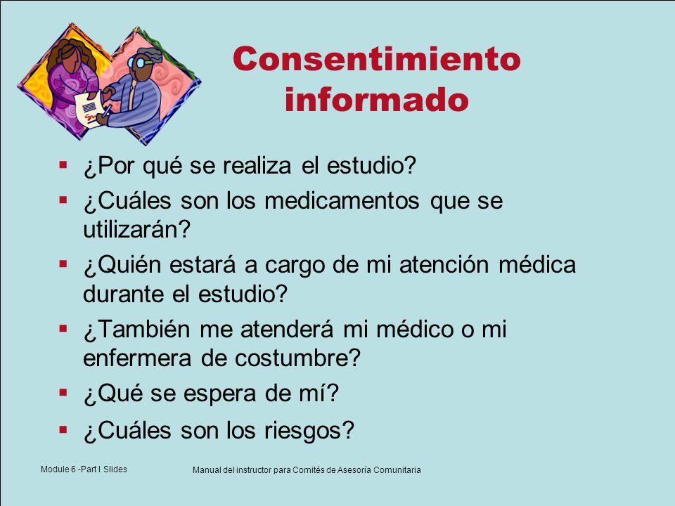 Module 6 -Part I Slides Manual del instructor para Comités de Asesoría Comunitaria Consentimiento informado ¿Por qué se realiza el estudio? ¿Cuáles so