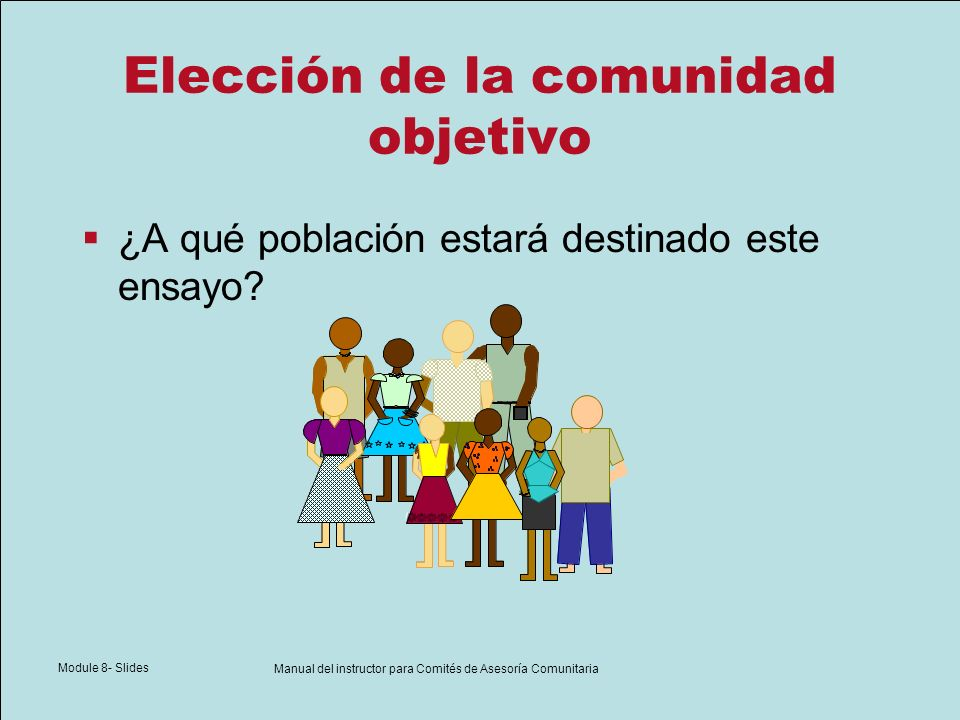 Module 8- Slides Manual del instructor para Comités de Asesoría Comunitaria Elección de la comunidad objetivo ¿A qué población estará destinado este e