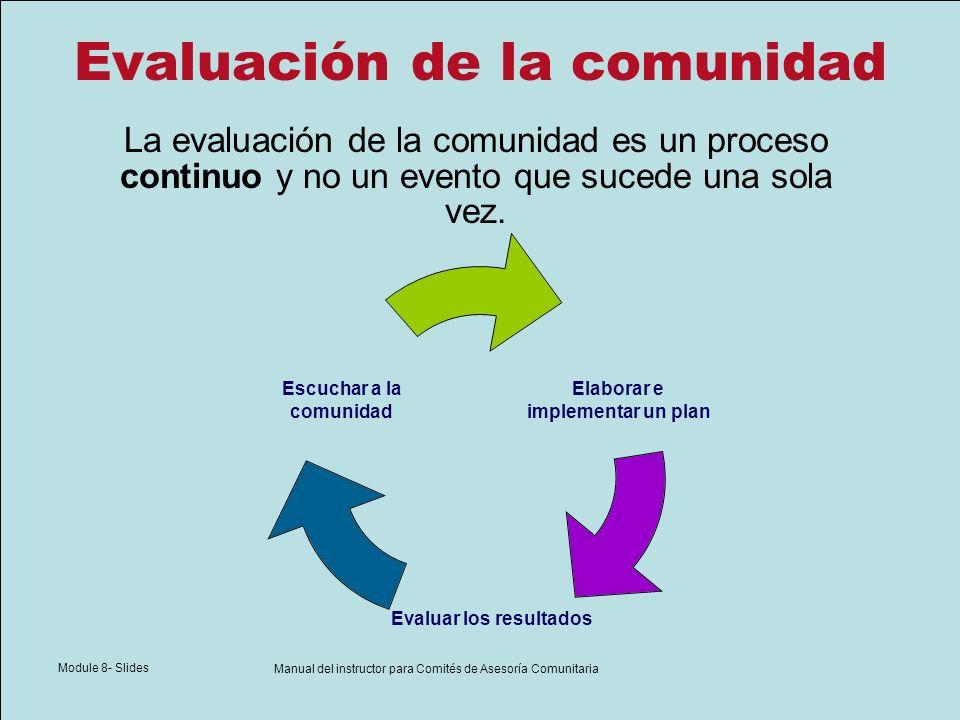 Module 8- Slides Manual del instructor para Comités de Asesoría Comunitaria Evaluación de la comunidad Elaborar e implementar un plan Evaluar los resu