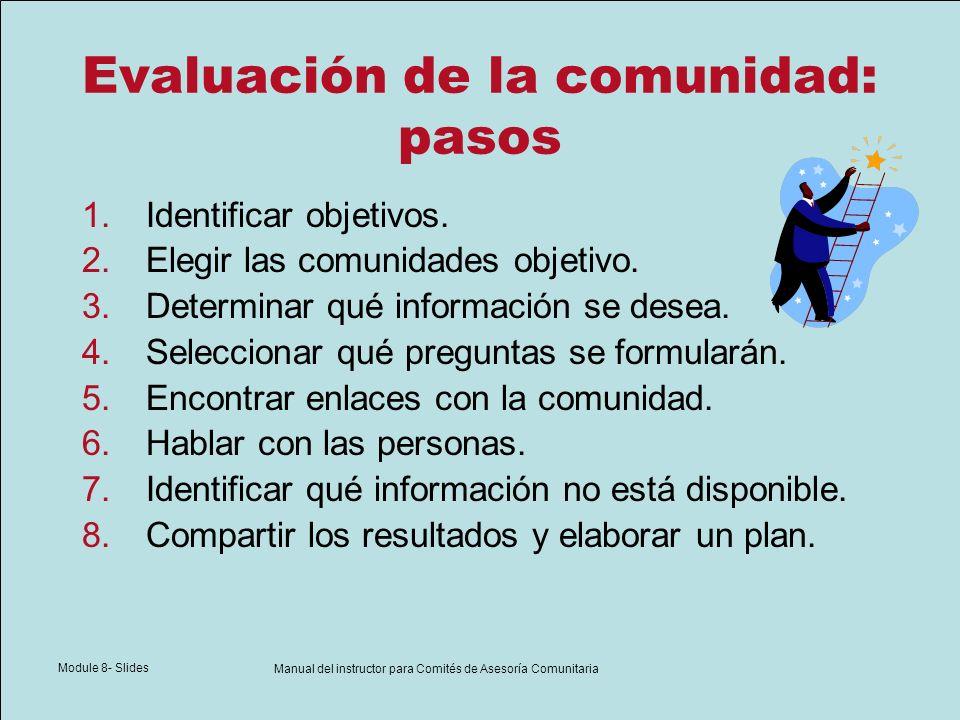 Module 8- Slides Manual del instructor para Comités de Asesoría Comunitaria Evaluación de la comunidad: pasos 1.Identificar objetivos. 2.Elegir las co