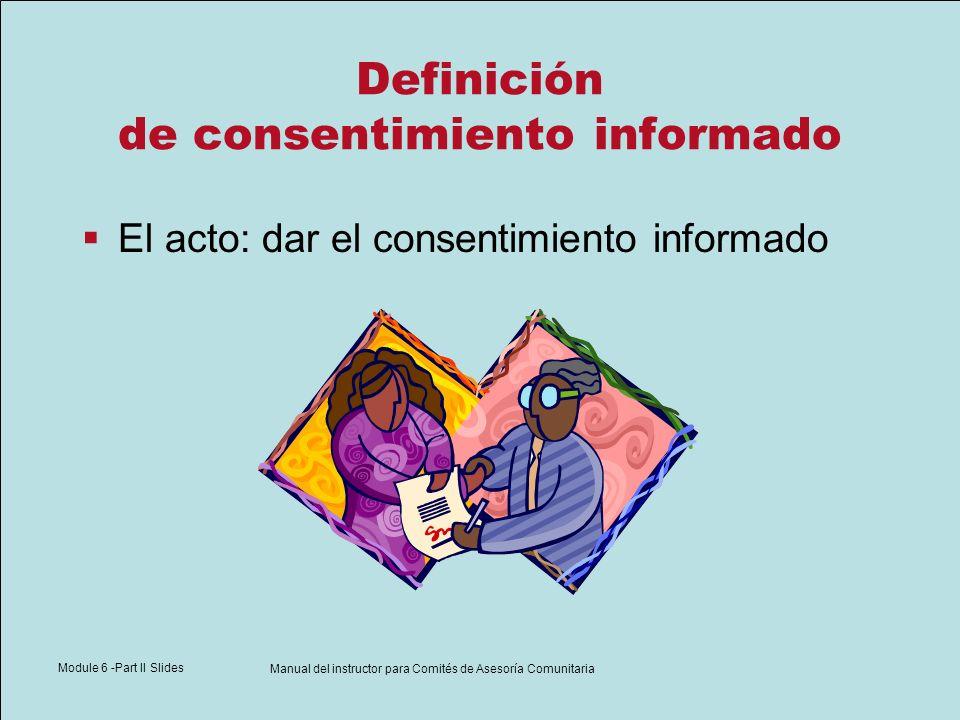 Module 6 -Part II Slides Manual del instructor para Comités de Asesoría Comunitaria Definición de consentimiento informado El acto: dar el consentimie