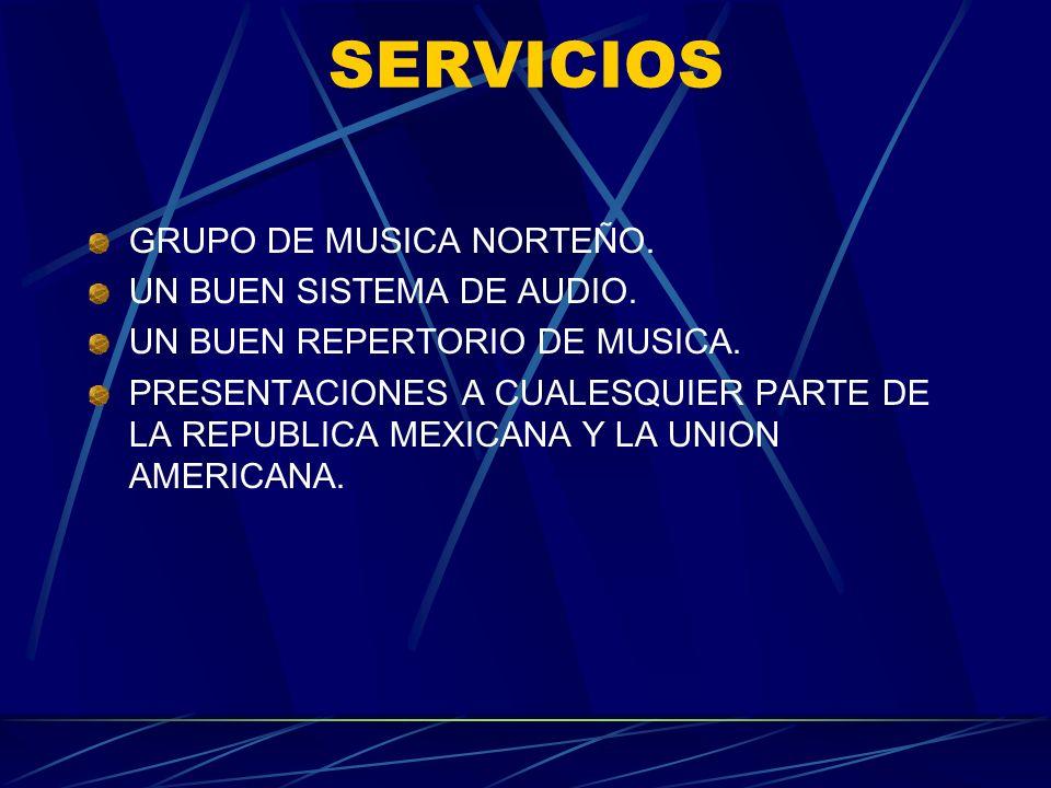 SERVICIOS GRUPO DE MUSICA NORTEÑO. UN BUEN SISTEMA DE AUDIO. UN BUEN REPERTORIO DE MUSICA. PRESENTACIONES A CUALESQUIER PARTE DE LA REPUBLICA MEXICANA