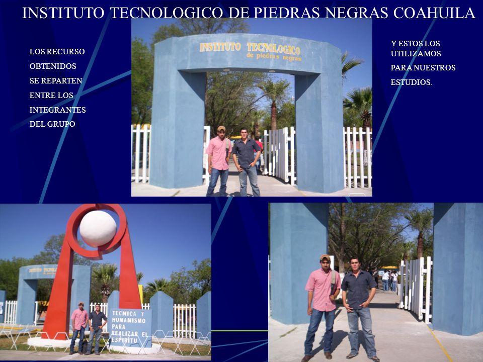 INSTITUTO TECNOLOGICO DE PIEDRAS NEGRAS COAHUILA LOS RECURSO OBTENIDOS SE REPARTEN ENTRE LOS INTEGRANTES DEL GRUPO Y ESTOS LOS UTILIZAMOS PARA NUESTRO
