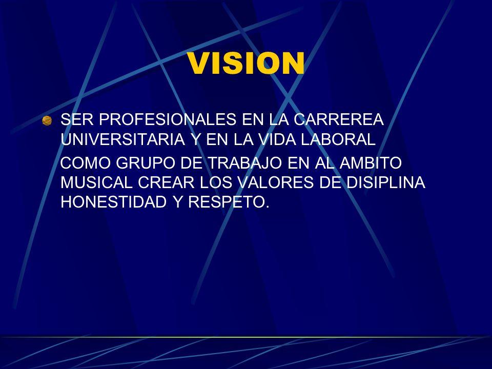 VISION SER PROFESIONALES EN LA CARREREA UNIVERSITARIA Y EN LA VIDA LABORAL COMO GRUPO DE TRABAJO EN AL AMBITO MUSICAL CREAR LOS VALORES DE DISIPLINA H