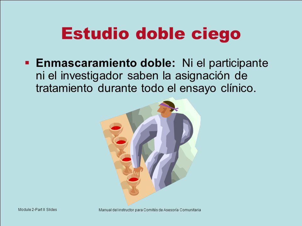 Module 2-Part II Slides Manual del instructor para Comités de Asesoría Comunitaria Estudio doble ciego Enmascaramiento doble: Ni el participante ni el