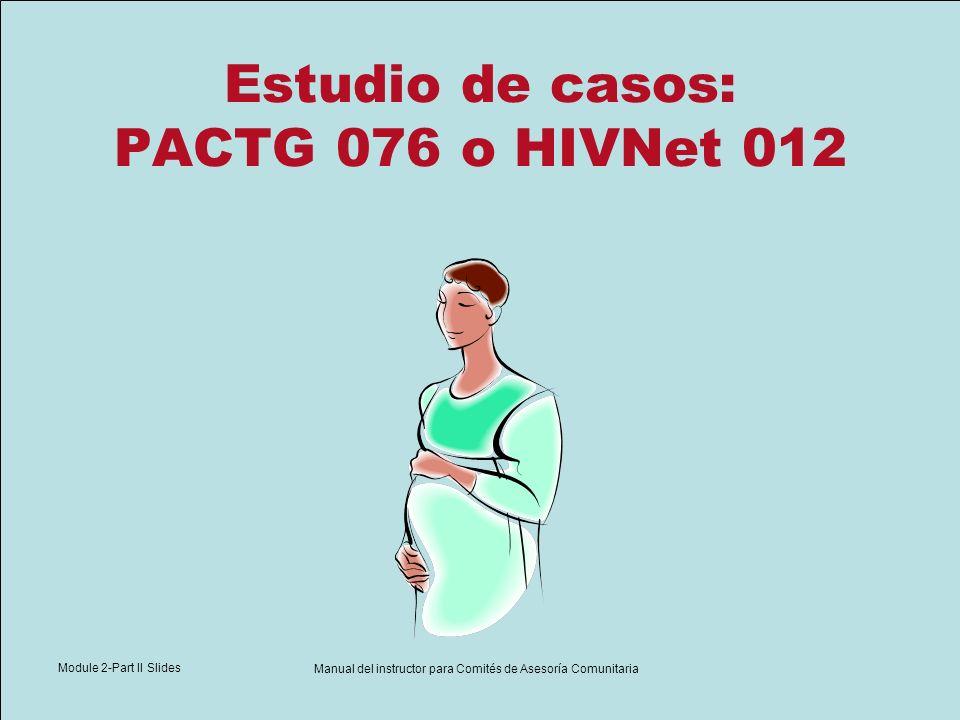 Module 2-Part II Slides Manual del instructor para Comités de Asesoría Comunitaria Estudio de casos: PACTG 076 o HIVNet 012