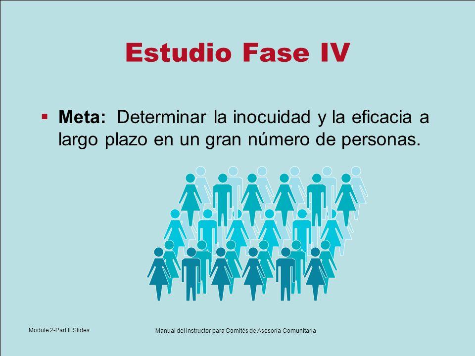 Module 2-Part II Slides Manual del instructor para Comités de Asesoría Comunitaria Estudio Fase IV Meta: Determinar la inocuidad y la eficacia a largo