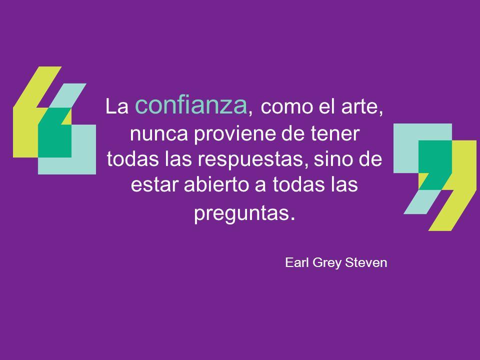 La confianza, como el arte, nunca proviene de tener todas las respuestas, sino de estar abierto a todas las preguntas. Earl Grey Steven