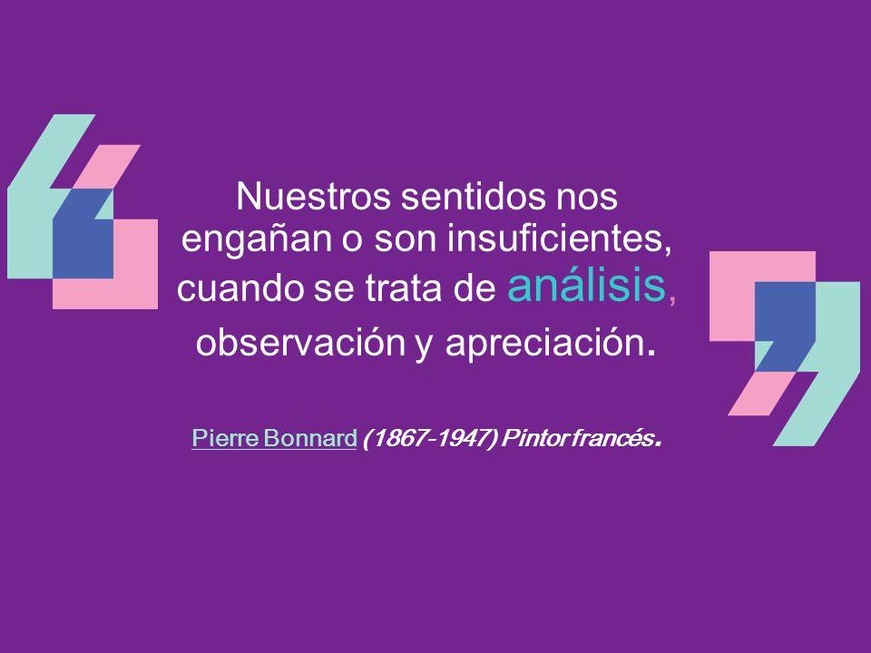 Nuestros sentidos nos engañan o son insuficientes, cuando se trata de análisis, observación y apreciación. Pierre BonnardPierre Bonnard (1867-1947) Pi