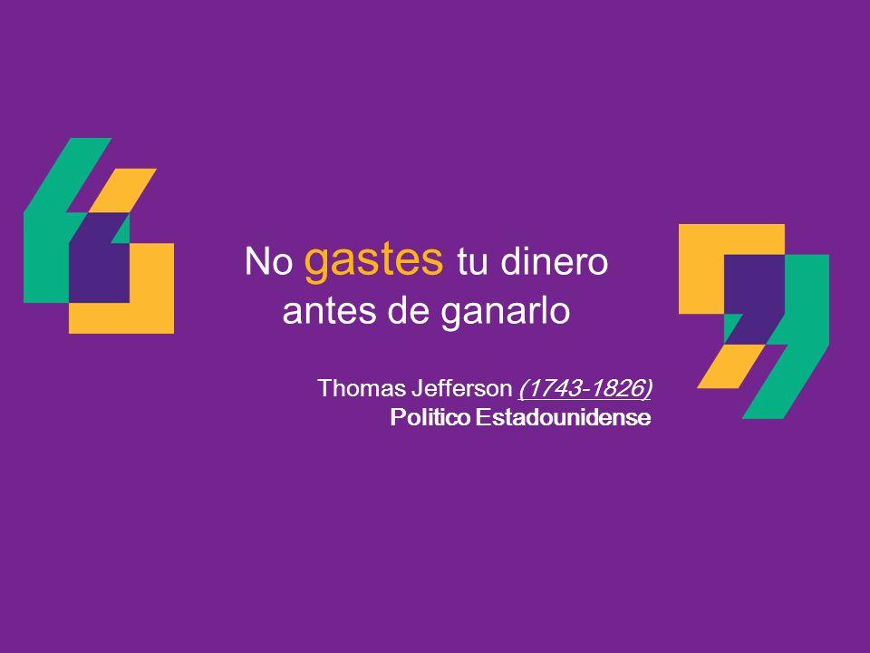 No gastes tu dinero antes de ganarlo Thomas Jefferson (1743-1826) Politico Estadounidense