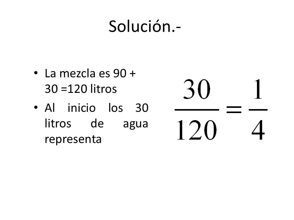 Solución.- La mezcla es 90 + 30 =120 litros Al inicio los 30 litros de agua representa