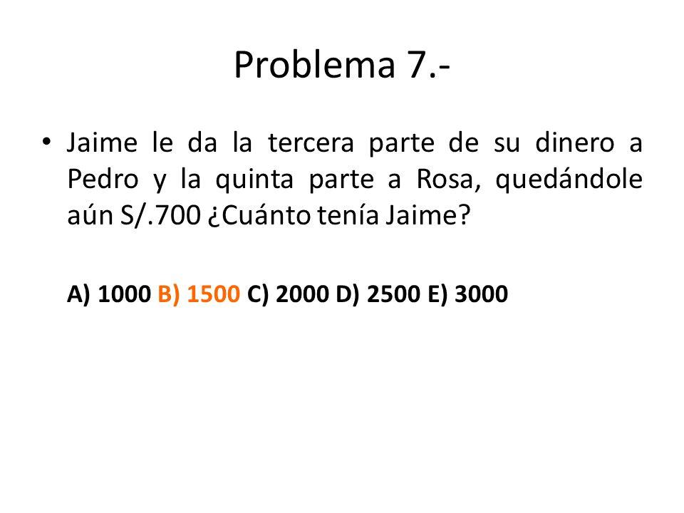 Problema 7.- Jaime le da la tercera parte de su dinero a Pedro y la quinta parte a Rosa, quedándole aún S/.700 ¿Cuánto tenía Jaime? A) 1000 B) 1500 C)