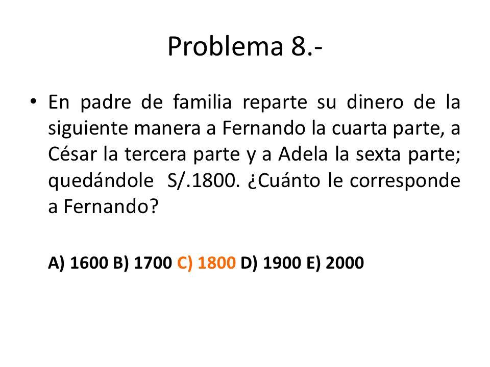 Problema 8.- En padre de familia reparte su dinero de la siguiente manera a Fernando la cuarta parte, a César la tercera parte y a Adela la sexta part