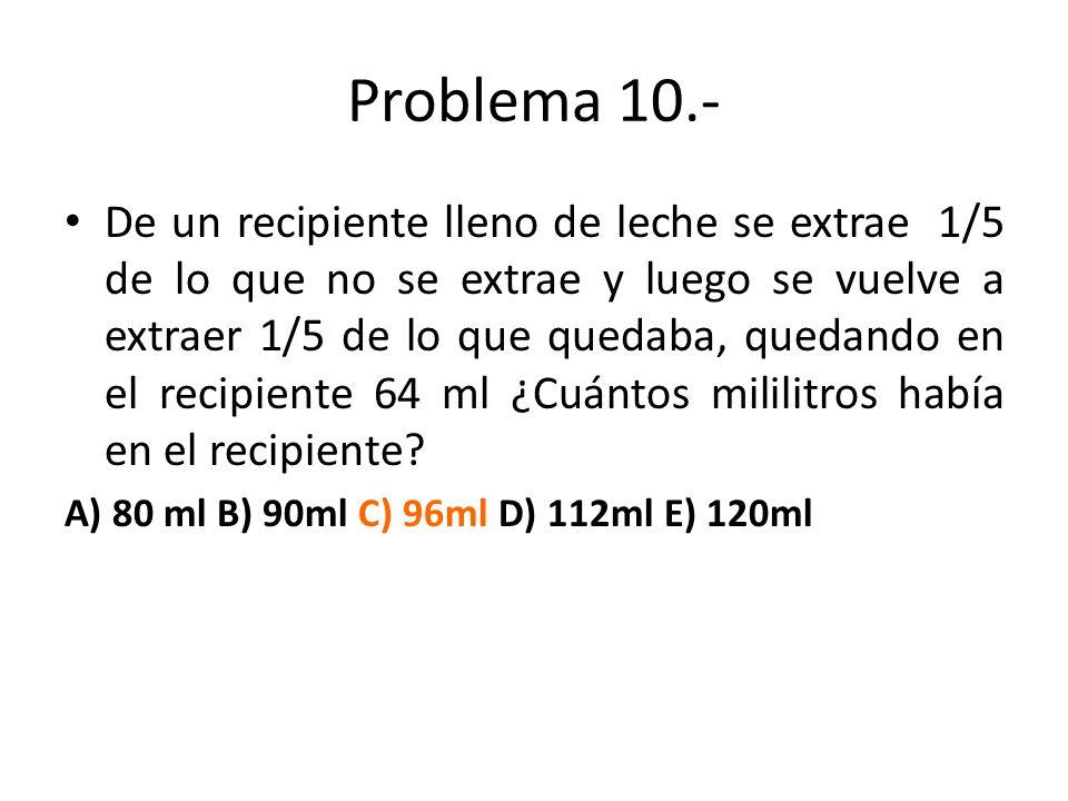 Problema 10.- De un recipiente lleno de leche se extrae 1/5 de lo que no se extrae y luego se vuelve a extraer 1/5 de lo que quedaba, quedando en el r