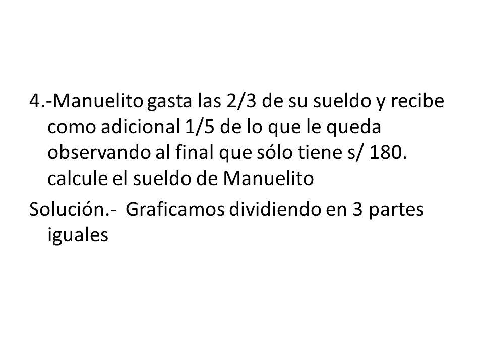 4.-Manuelito gasta las 2/3 de su sueldo y recibe como adicional 1/5 de lo que le queda observando al final que sólo tiene s/ 180. calcule el sueldo de