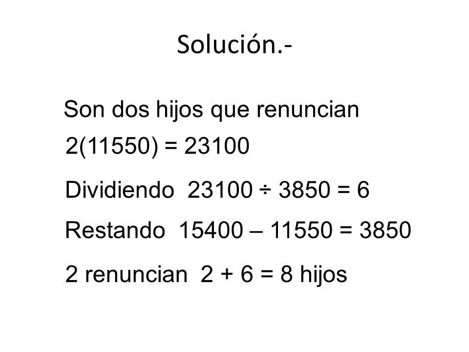 Solución.- Son dos hijos que renuncian 2(11550) = 23100 Restando 15400 – 11550 = 3850 Dividiendo 23100 ÷ 3850 = 6 2 renuncian 2 + 6 = 8 hijos