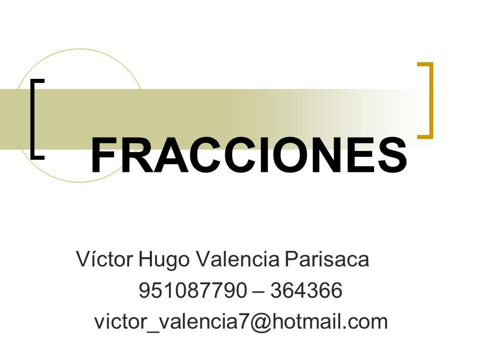 FRACCIONES Víctor Hugo Valencia Parisaca 951087790 – 364366 victor_valencia7@hotmail.com