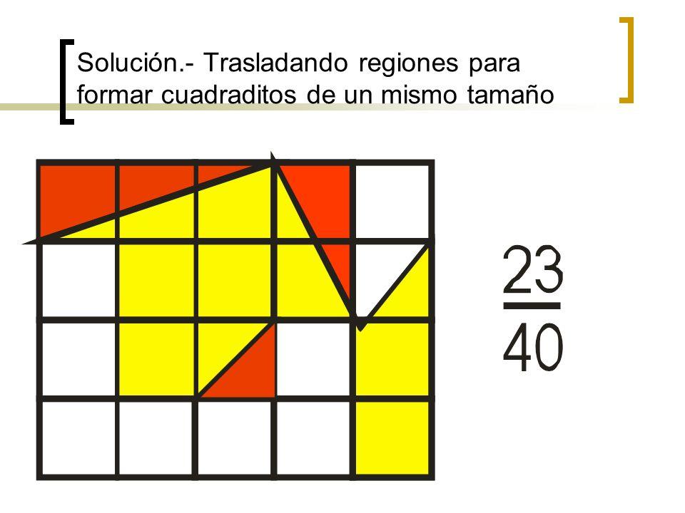 Solución.- Trasladando regiones para formar cuadraditos de un mismo tamaño