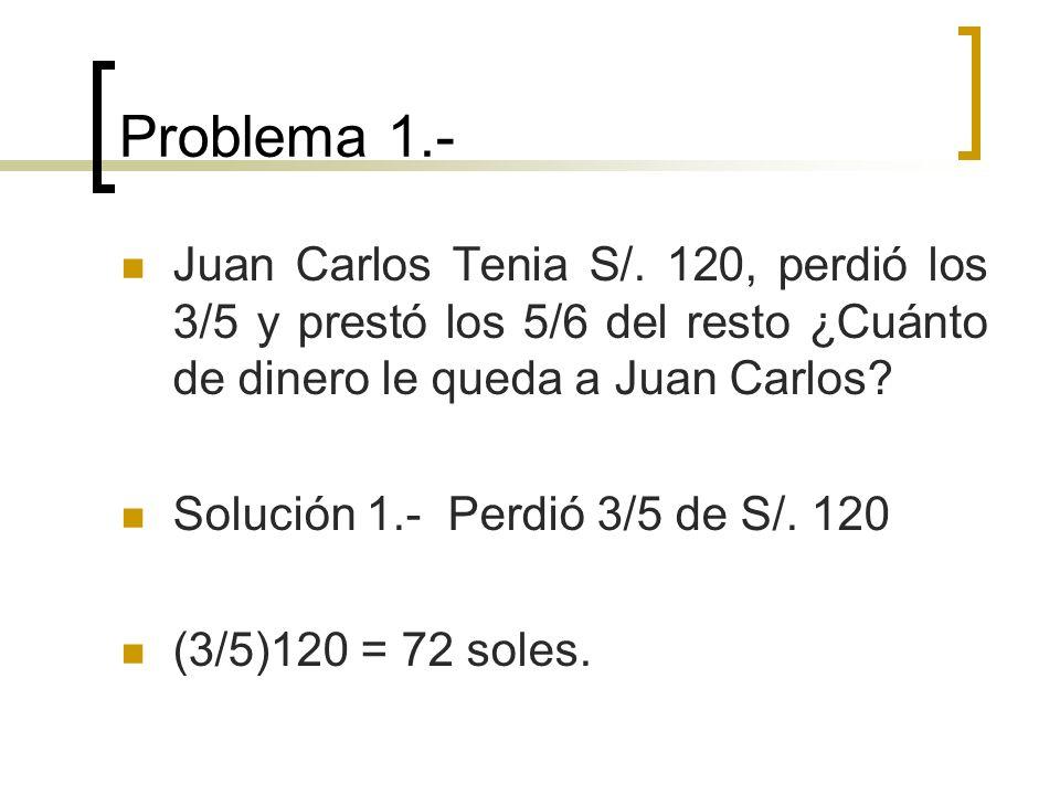 Problema 1.- Juan Carlos Tenia S/. 120, perdió los 3/5 y prestó los 5/6 del resto ¿Cuánto de dinero le queda a Juan Carlos? Solución 1.- Perdió 3/5 de