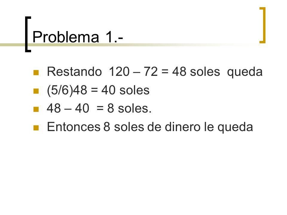 Problema 1.- Restando 120 – 72 = 48 soles queda (5/6)48 = 40 soles 48 – 40 = 8 soles. Entonces 8 soles de dinero le queda