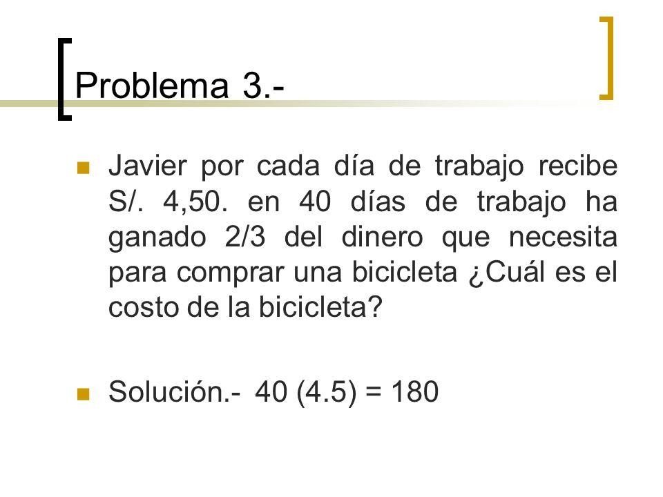 Problema 3.- Javier por cada día de trabajo recibe S/. 4,50. en 40 días de trabajo ha ganado 2/3 del dinero que necesita para comprar una bicicleta ¿C