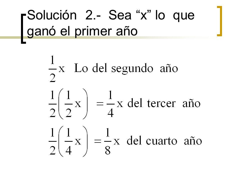 Solución 2.- Sea x lo que ganó el primer año