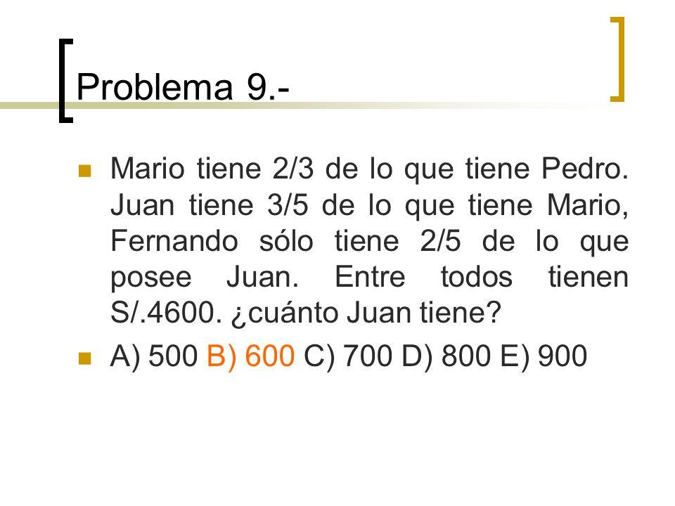 Problema 9.- Mario tiene 2/3 de lo que tiene Pedro. Juan tiene 3/5 de lo que tiene Mario, Fernando sólo tiene 2/5 de lo que posee Juan. Entre todos ti