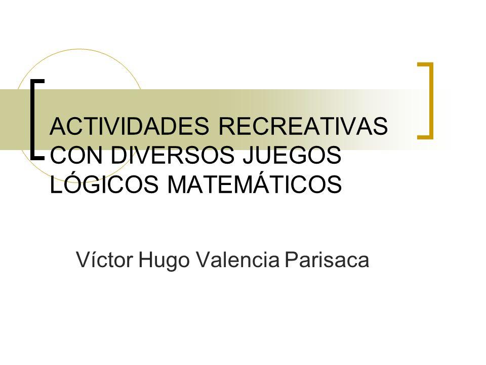 ACTIVIDADES RECREATIVAS CON DIVERSOS JUEGOS LÓGICOS MATEMÁTICOS Víctor Hugo Valencia Parisaca