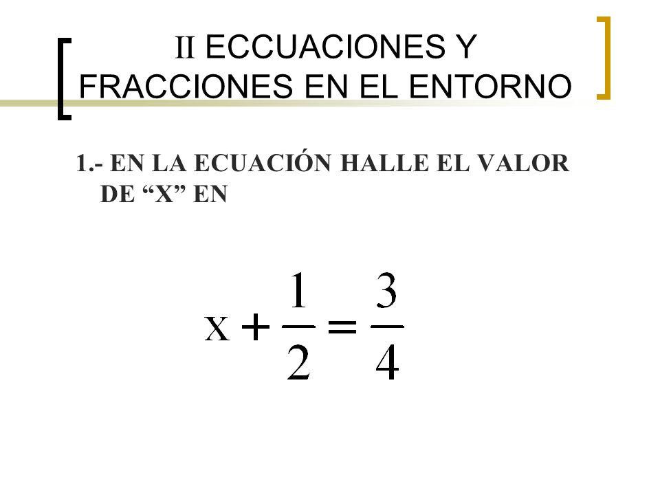 II ECCUACIONES Y FRACCIONES EN EL ENTORNO 1.- EN LA ECUACIÓN HALLE EL VALOR DE X EN