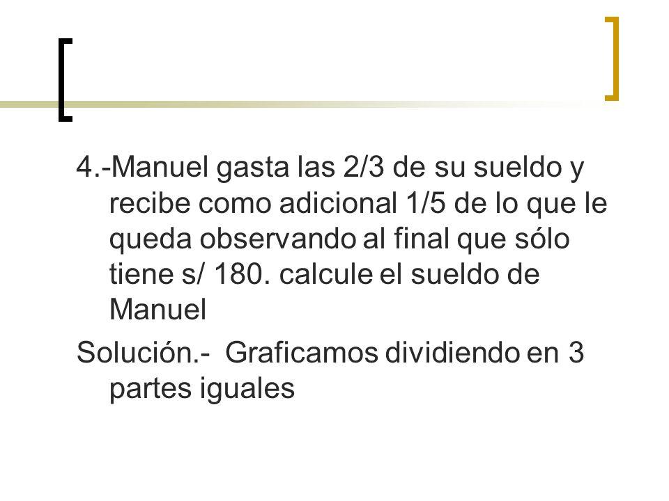 4.-Manuel gasta las 2/3 de su sueldo y recibe como adicional 1/5 de lo que le queda observando al final que sólo tiene s/ 180. calcule el sueldo de Ma